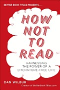 How Not to Read: Harnessing the Power of a Literature-Free Life Cover