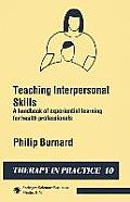 Teaching Interpersonal Skills: A Handbook of Experiential Learning for Health Professionals