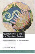 Quantum Theory & the Flight from Realism Philosophical Responses to Quantum Mechanics