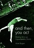 And Then, You Act : Making Art in an Unpredictable World (07 Edition)