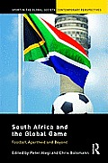 South Africa and the Global Game: Football, Apartheid and Beyond (Sport in the Global Society - Contemporary Perspectives)