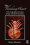 The Thinking Heart: Three Levels of Psychoanalytic Therapy with Disturbed Children