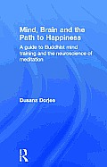 Mind Brain & the Path to Happiness A Guide to Buddhist Mind Training & the Neuroscience of Meditation