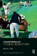A Social History Of Tennis In Britain (Routledge Research In Sports History) by Robert J. Lake