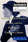 Inarticulate Longings: The Ladies' Home Journal, Gender, and the Promises of Consumer Culture