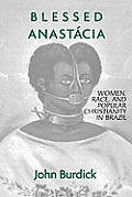 Blessed Anastacia Women, Race and Popular Christianity in Brazil (98 Edition)