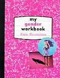 My Gender Workbook: How to Become a Real Man, a Real Woman, the Real You, or Something Else Entirely Cover