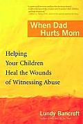 When Dad Hurts Mom: Helping Your Children Heal the Wounds of Witnessing Abuse Cover