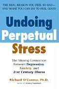 Undoing Perpetual Stress The Missing Connection Between Depression Anxiety & 21st Century Illness