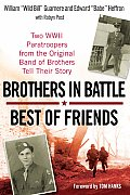 Brothers in Battle Best of Friends Two WWII Paratroopers from the Original Band of Brothers Tell Their Story