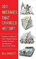 100 Mistakes That Changed History: Backfires and Blunders That Collapsed Empires, Crashed Economies, and Altered the Course of Our World Cover