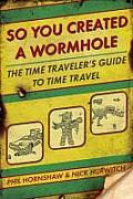 So You Created a Wormhole: The Time Traveler's Guide to Time Travel Cover