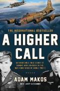 A Higher Call: An Incredible True Story Of Combat & Chivalry In The War-Torn Skies Of World War II by Adam Makos