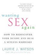 Wanting Sex Again: How to Rediscover Your Desire and Heal a Sexless Marriage Cover