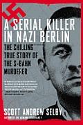 Serial Killer in Nazi Berlin The Chilling True Story of the S Bahn Murderer