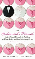 Bridesmaids Manual Make it To & Through the Wedding with Your Sanity & Your Friendship Intact