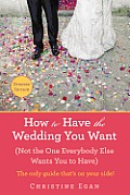 How to Have the Wedding You Want: Not the One Everybody Else Wants You to Have