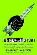 Pornography of Power How Defense Hawks Hijacked 9 11 & Weakened America