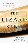 The Lizard King: The True Crimes and Passions of the World's Greatest Reptile Smugglers Cover