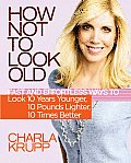 How Not to Look Old Fast & Effortless Ways to Look 10 Years Younger 10 Pounds Lighter 10 Times Better