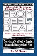 From Reel to Deal Everything You Need to Create a Successful Independent Film