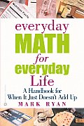 Everyday Math for Everyday Life A Handbook for When It Just Doesnt Add Up