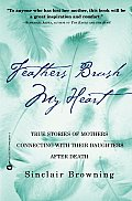 Feathers Brush My Heart True Stories of Mothers Touching Their Daughters Lives After Death