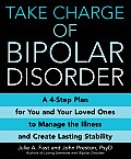 Take Charge of Bipolar Disorder A 4 Step Plan for You & Your Loved Ones to Manage the Illness & Create Lasting Stability