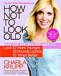 How Not to Look Old: Fast and Effortless Ways to Look 10 Years Younger, 10 Pounds Lighter, 10 Times Better Cover