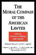 Moral Compass of the American Lawyer Truth Justice Power & Greed