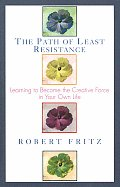 Path of Least Resistance Learning to Become the Creative Force in Your Own Life