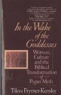In the Wake of the Goddesses Women Culture & the Biblical Transformation of Pagan Myth