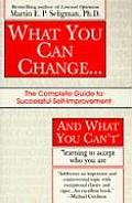 What You Can Change & What You Cant The Complete Guide to Successful Self Improvement Learning to Accept Who You Are