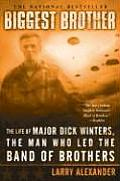 Biggest Brother The Life of Major Dick Winters the Man Who Led the Band of Brothers