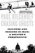 Chasing Ghosts Failures & Facades in Iraq A Soldiers Perspective