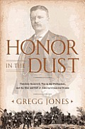 Honor in the Dust Theodore Roosevelt War in the Philippines & the Rise & Fall of Americas Imperial Dream
