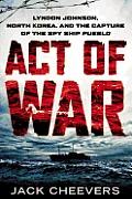Act of War Lyndon Johnson North Korea & the Capture of the Spy Ship Pueblo