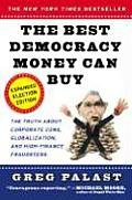 Best Democracy Money Can Buy : The Truth about Corporate Cons, Globalization, and High-Finance Fraudsters -- Expanded Election Edition
