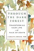Through the Dark Forest: Transforming Your Life in the Face of Death