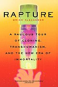 Rapture A Raucous Tour of Cloning Transhumanism & the New Era of Immortality