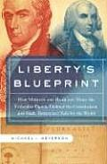 Liberty's Blueprint: How Madison and Jefferson Wrote the Federalist Papers, Defined the Constitution, and Made Democracy Safe for the World