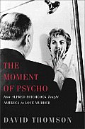 Moment of Psycho How Alfred Hitchcock Taught America to Love Murder