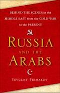 Russia & the Arabs Behind the Scenes in the Middle East from the Cold War to Now