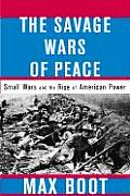 Savage Wars of Peace Small Wars & the Rise of American Power