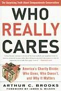 Who Really Cares: The Surprising Truth about Compassionate Conservatism -- America's Charity Divide--Who Gives, Who Doesn't, and Why It