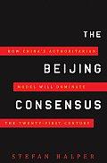 Beijing Consensus How Chinas Authoritarian Model Will Dominate the Twenty First Century