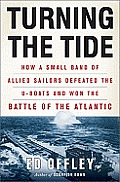 Turning the Tide How a Small Band of Allied Sailors Defeated the U Boats & Won the Battle of the Atlantic