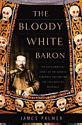 The Bloody White Baron: The Extraordinary Story of the Russian Nobleman Who Became the Last Khan of Mongolia Cover