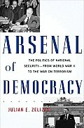 Arsenal of Democracy The Politics of National Security From World War II to the War on Terrorism