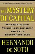 Mystery of Capital Why Capitalism Triumphs in the West & Fails Everywhere Else